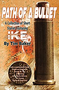Path of a Bullet - A Collection of Short Stories featuring Ike by [Tim Baker, Rebecca Heishman, Susan Toy, Becky Pourchot, Gigi Arena, Lockie Young, Ann Marie Vancas, S.K. Nicholls, Marina Bobrovnik]