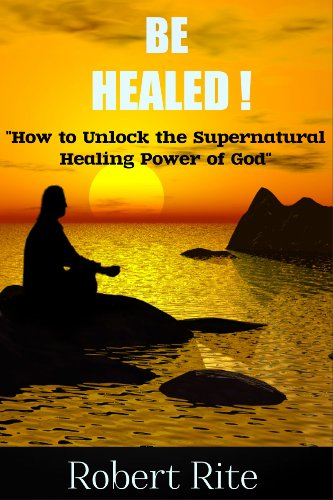 Book: Be Healed!...How to Unlock the Supernatural Healing Power of God by Robert Rite