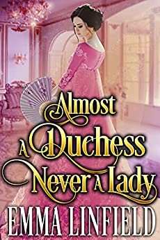 Almost a Duchess, Never a Lady: A Historical Regency Romance Novel by [Emma Linfield]