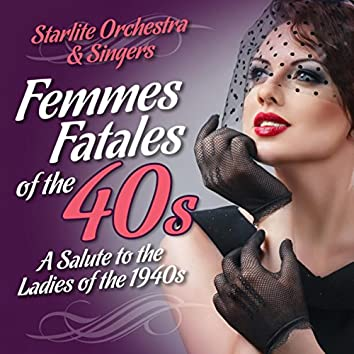 Femme Fatales of the 40s-A Salute to the Ladies of the 1940s