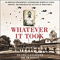 Whatever It Took: An American Paratrooper's Extraordinary Memoir of Escape, Survival, and Heroism in the Last Days of World War II: Bonus PDF Included