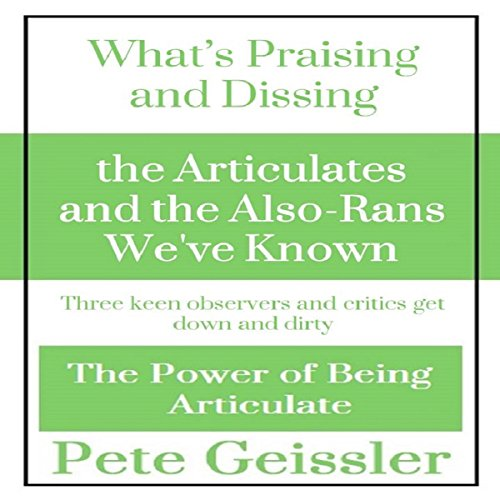 Praising and Dissing the Articulates and the Also-Rans We've Known: Three Keen Observers and Critics Get Down and Dirty audiobook cover art