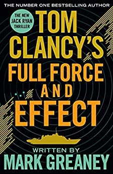 Tom Clancy's Full Force and Effect: INSPIRATION FOR THE THRILLING AMAZON PRIME SERIES JACK RYAN by [Mark Greaney]