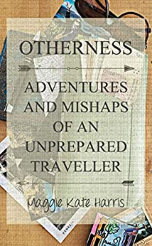 Otherness: Adventures and Mishaps of an Unprepared Traveller by [Maggie Harris]