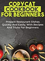 Copycat Cookbook for Beginners: Prepare Restaurant Dishes Quickly And Easily, With Recipes And Tricks For Beginners