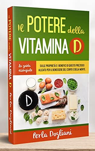 IL POTERE DELLA VITAMINA D: La guida essenziale sulle proprietà e i benefici di questo prezioso alleato per il benessere del corpo e della mente. (Italian Edition)