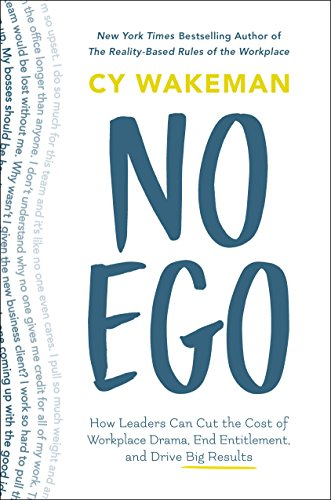 No Ego: How Leaders Can Cut the Cost of Workplace Drama, End Entitlement, and Drive Big Results (How Leaders Can Cut the Cost of Drama in the Workplace, End Entitlement, and Drive Big Results)