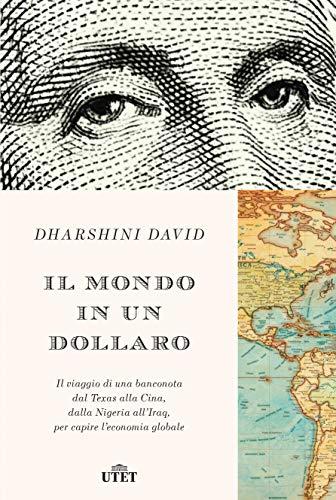 Il mondo in un dollaro: Il viaggio di una banconota dal Texas alla Cina, dalla Nigeria all'Iraq, per capire l'economia globale