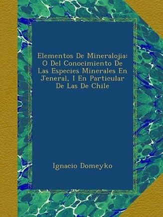 Elementos De Mineralojia: O Del Conocimiento De Las Especies Minerales En Jeneral, I En Particular De Las De Chile