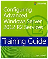 Training Guide: Configuring Advanced Windows Server 2012 R2 Services (Microsoft Press Training Guide)