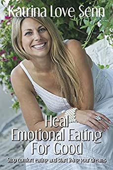 Heal Emotional Eating For Good: Stop comfort eating and start living your dreams! by [Katrina Love Senn]