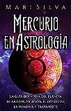 Mercurio en Astrología: La guía definitiva del planeta de la comunicación, el intelecto, la memoria y transporte (Los planetas en la astrología)