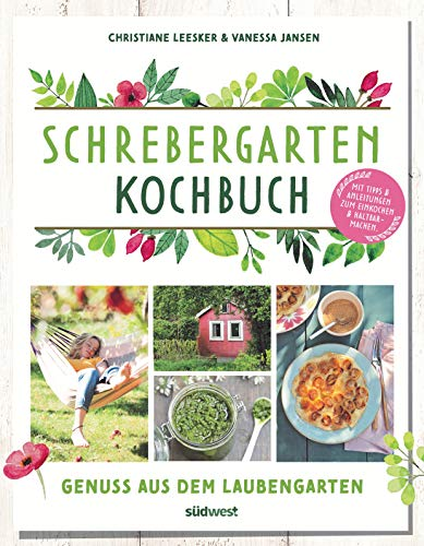 Schrebergarten-Kochbuch: Genuss aus dem Laubengarten - Mit Tipps und Anleitungen zum Einkochen und Haltbarmachen