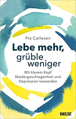 Lebe mehr, grüble weniger: Mit klarem Kopf Niedergeschlagenheit und Depression loswerden