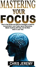 Mastering Your Focus: How To Use Simple and Effective Strategies to Improve Concentration, Learn Faster, Ignore Distractions, Master Anything With Ease, and Get More Done In Less Time