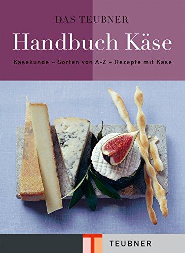 Das TEUBNER Handbuch Käse: Käsekunde - Käselexikon - Käserezepte (Teubner Handbücher)