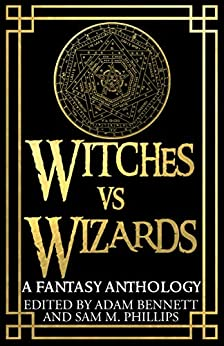 [Adam Bennett, Sam M. Phillips]のWITCHES VS WIZARDS: A Fantasy Anthology (English Edition)