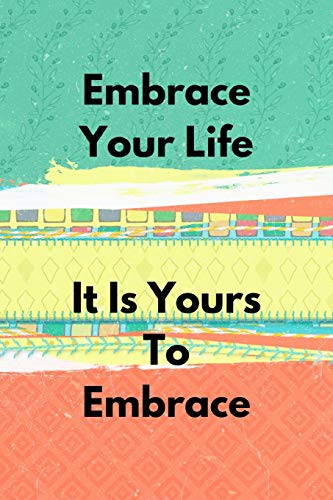 Embrace Your Life It Is Yours To Embrace: Positive Thought Motivational Cover Journal Notebook to change your negative thoughts to positive.