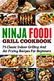 Ninja Foodi Grill Cookbook: 75 Classic Indoor Grilling And Air Frying Recipes for Beginners (English Edition)