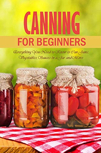 Canning for Beginners: Everything You Need to Know to Can Jams, Vegetables, Sauces in a Jar and More: Canning Supplies Guide
