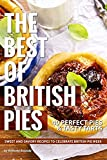 The Best of British Pies: 40 Perfect Pies & Tasty Tarts Sweet and Savory Recipes to Celebrate British Pie Week