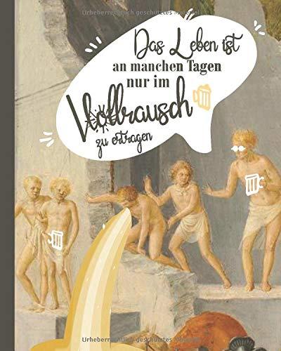 Das Leben ist an manchen Tagen nur im Vollrausch zu ertragen: Klassik Meme Notizbuch mit klassischer Ölmalerei - 5 Gründe, warum du nicht aufhören wirst zu grinsen: (Kunsttherapie mit Humor, Band 3)