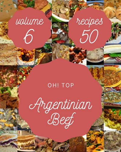 Oh! Top 50 Argentinian Beef Recipes Volume 6: The Best Argentinian Beef Cookbook on Earth