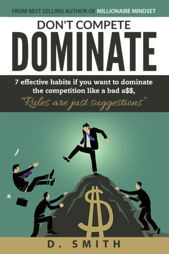 Don't Compete Dominate: 7 Effective Habits if you want to dominate the competition like bad a$$ by D Smith (2016-08-26)
