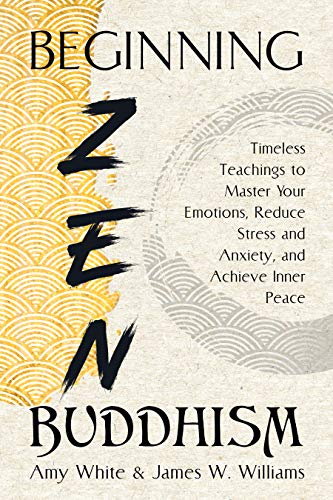 Beginning Zen Buddhism: Timeless Teachings to Master Your Emotions, Reduce Stress and Anxiety, and Achieve Inner Peace (Mindfulness and Minimalism Book 3)