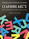 Toddler Lesson Plans - Learning ABC's: Twenty-six week guide to help your toddler learn ABC's and numbers (2) (Early Learning)