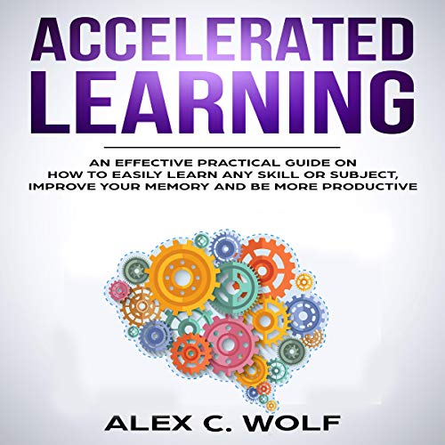Accelerated Learning: An Effective Practical Guide on How to Easily Learn Any Skill or Subject, Improve Your Memory, and Be More Productive audiobook cover art