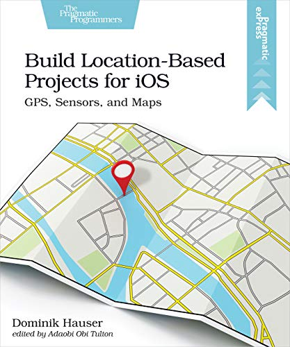 Build Location-Based Projects for iOS: GPS, Sensors, and Maps (English Edition)