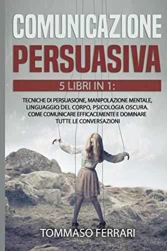 Comunicazione Persuasiva: 5 Libri in 1: Tecniche di Persuasione,Manipolazione Mentale, LInguaggio del Corpo, Psicologia Oscura, Intelligenza Emotiva. ... e Dominare Tutte le Conversazioni