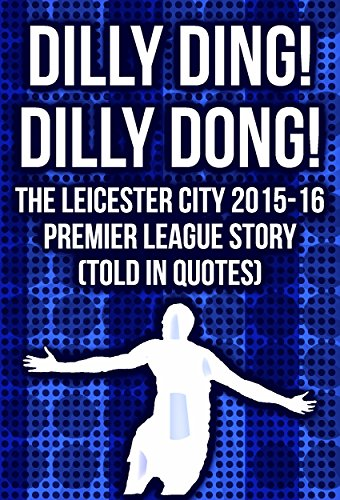 Dilly Ding! Dilly Dong! The Leicester City 2015-16 Premier League Story (Told In Quotes) (English Edition)