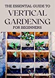 THE ESSENTIAL GUIDE TO VERTICAL GARDENING FOR BEGINNERS : The Guide To Growing Your Plants Successfully Wherever You Are living (English Edition)
