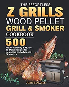 The Effortless Z GRILLS Wood Pellet Grill & Smoker Cookbook  500 Mouth-watering & Quick-To-Make Recipes for Beginners and Advanced Pitmasters