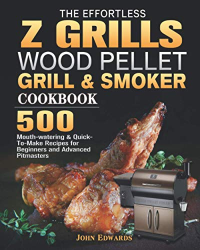 The Effortless Z GRILLS Wood Pellet Grill & Smoker Cookbook: 500 Mouth-watering & Quick-To-Make Recipes for Beginners and Advanced Pitmasters