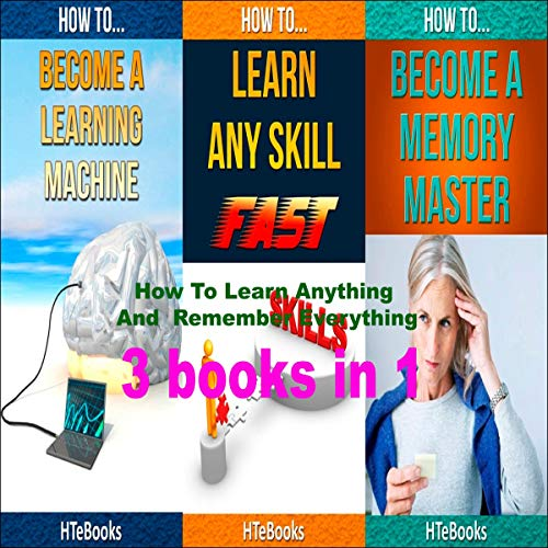 How to Learn Anything and Remember Everything: 3 Books in 1 cover art