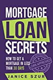 Mortgage Loan Secrets: How to get a Mortgage in Less than 30 days - Janice Szur