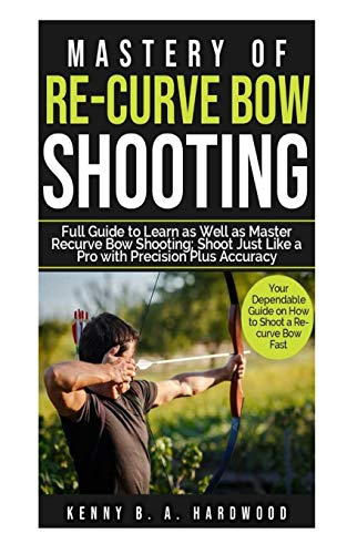 Mastery of Re-curve Bow Shooting: Full Guide to Learn as Well as Master Re-curve Bow Shooting; Shoot Just Like a Pro with Precision Plus Accuracy