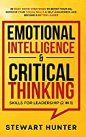 Emotional Intelligence & Critical Thinking Skills For Leadership (2 in 1): 20 Must Know Strategies To Boost Your EQ, Improve Your Social Skills & Self-Awareness And Become A Better Leader