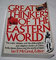 Great Thinkers of the Eastern World: The Major Thinkers and the Philosophical and Religious Classics of China, India, Japan, Korea, and the World of