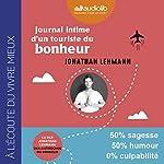 Journal intime d'un touriste du bonheur                   De :                                                                                                                                 Jonathan Lehmann                               Lu par :                                                                                                                                 Jonathan Lehmann                      Durée : 6 h et 30 min     2 notations     Global 5,0