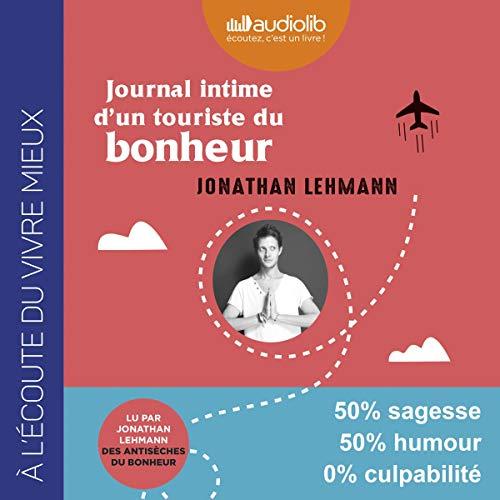 Journal intime d'un touriste du bonheur                   De :                                                                                                                                 Jonathan Lehmann                               Lu par :                                                                                                                                 Jonathan Lehmann                      Durée : 6 h et 30 min     Pas de notations     Global 0,0