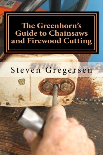 The Greenhorn's Guide to Chainsaws and Firewood Cutting