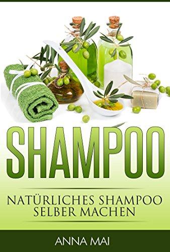 SHAMPOO: Natürliches Shampoo selber machen (2. Auflage): 50 Rezepte für alle Haartypen (Shampoo, Naturshampoo)