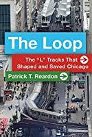 """The Loop: The """"L"""" Tracks That Shaped and Saved Chicago"""