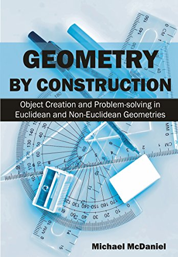 Geometry by Construction : Object Creation and Problem-solving in Euclidean and Non-Euclidean Geometries (English Edition)