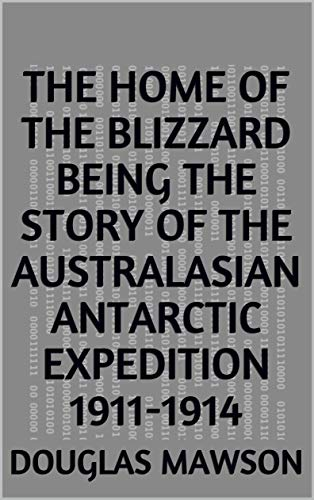 The Home of the Blizzard Being the Story of the Australasian Antarctic Expedition 1911-1914 (English Edition)