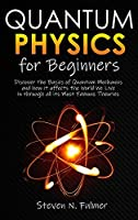 Quantum Physics for Beginners: Discover the Basics of Quantum Mechanics and how it affects the World We Live in through all its Most Famous Theories